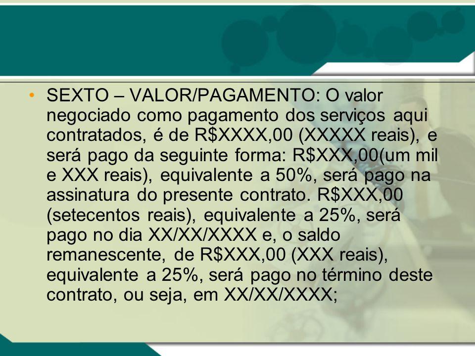 SEXTO – VALOR/PAGAMENTO: O valor negociado como pagamento dos serviços aqui contratados, é de R$XXXX,00 (XXXXX reais), e será pago da seguinte forma: