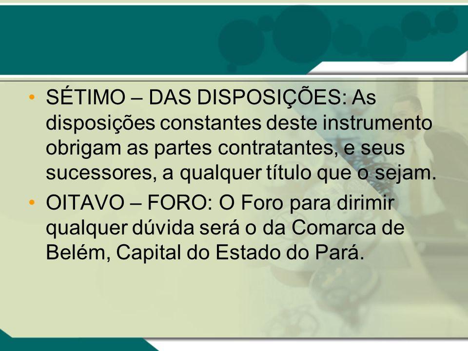 SÉTIMO – DAS DISPOSIÇÕES: As disposições constantes deste instrumento obrigam as partes contratantes, e seus sucessores, a qualquer título que o sejam