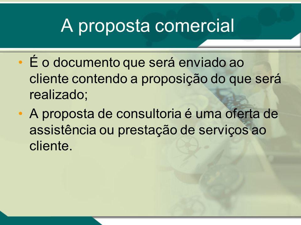 A proposta comercial É o documento que será enviado ao cliente contendo a proposição do que será realizado; A proposta de consultoria é uma oferta de
