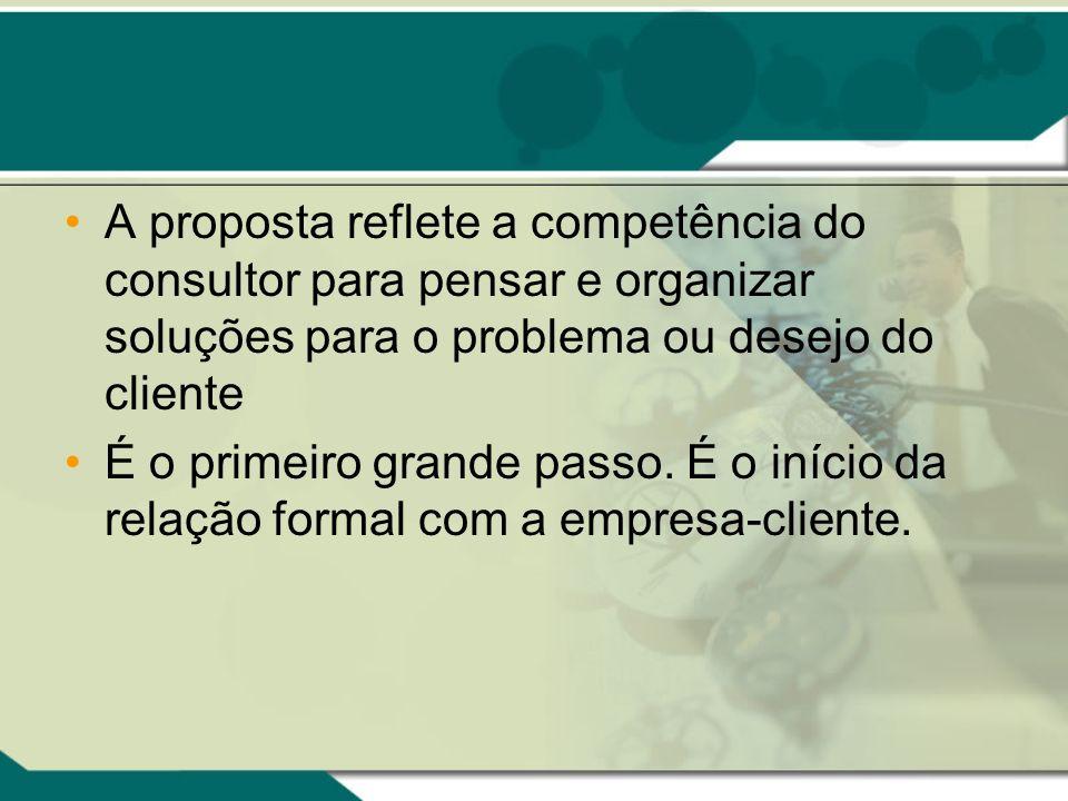 A proposta reflete a competência do consultor para pensar e organizar soluções para o problema ou desejo do cliente É o primeiro grande passo. É o iní