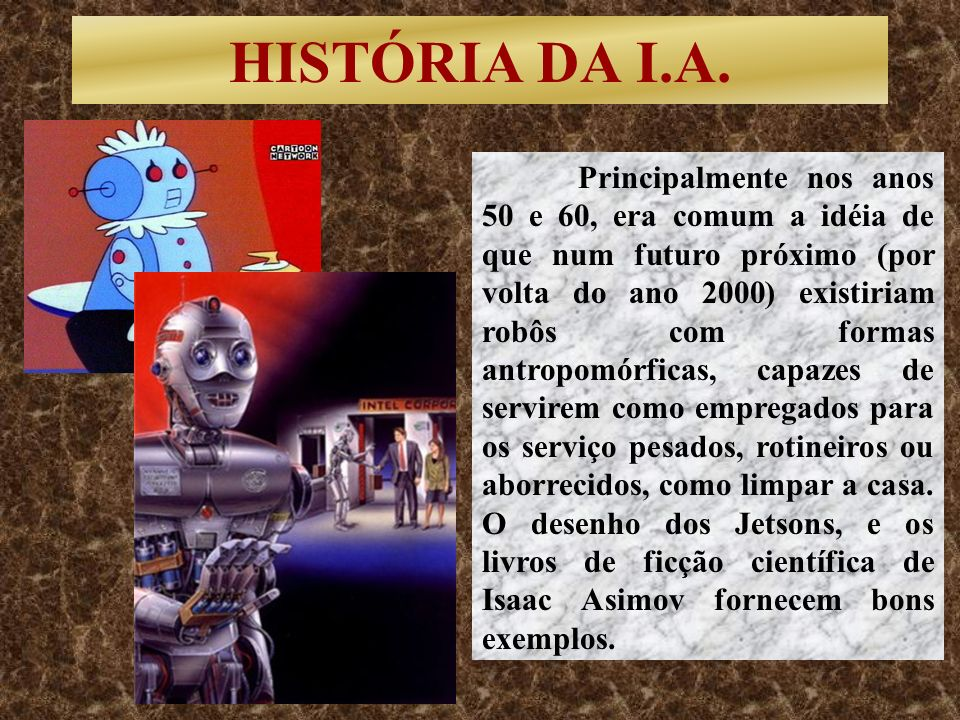 HISTÓRIA DA I.A. Principalmente nos anos 50 e 60, era comum a idéia de que num futuro próximo (por volta do ano 2000) existiriam robôs com formas antr