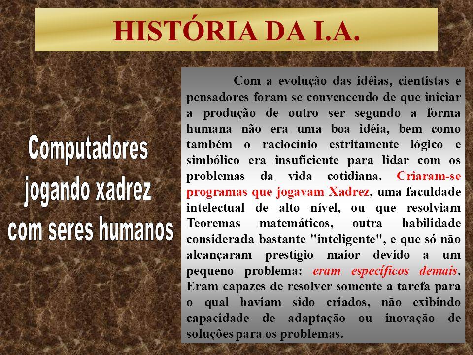 HISTÓRIA DA I.A. Com a evolução das idéias, cientistas e pensadores foram se convencendo de que iniciar a produção de outro ser segundo a forma humana