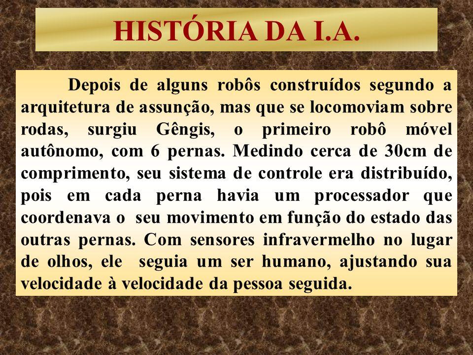 HISTÓRIA DA I.A. Depois de alguns robôs construídos segundo a arquitetura de assunção, mas que se locomoviam sobre rodas, surgiu Gêngis, o primeiro ro