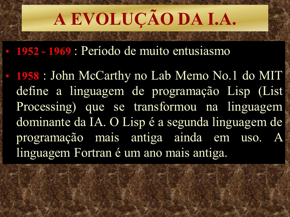 A EVOLUÇÃO DA I.A. 1952 - 1969 : Período de muito entusiasmo 1958 : John McCarthy no Lab Memo No.1 do MIT define a linguagem de programação Lisp (List