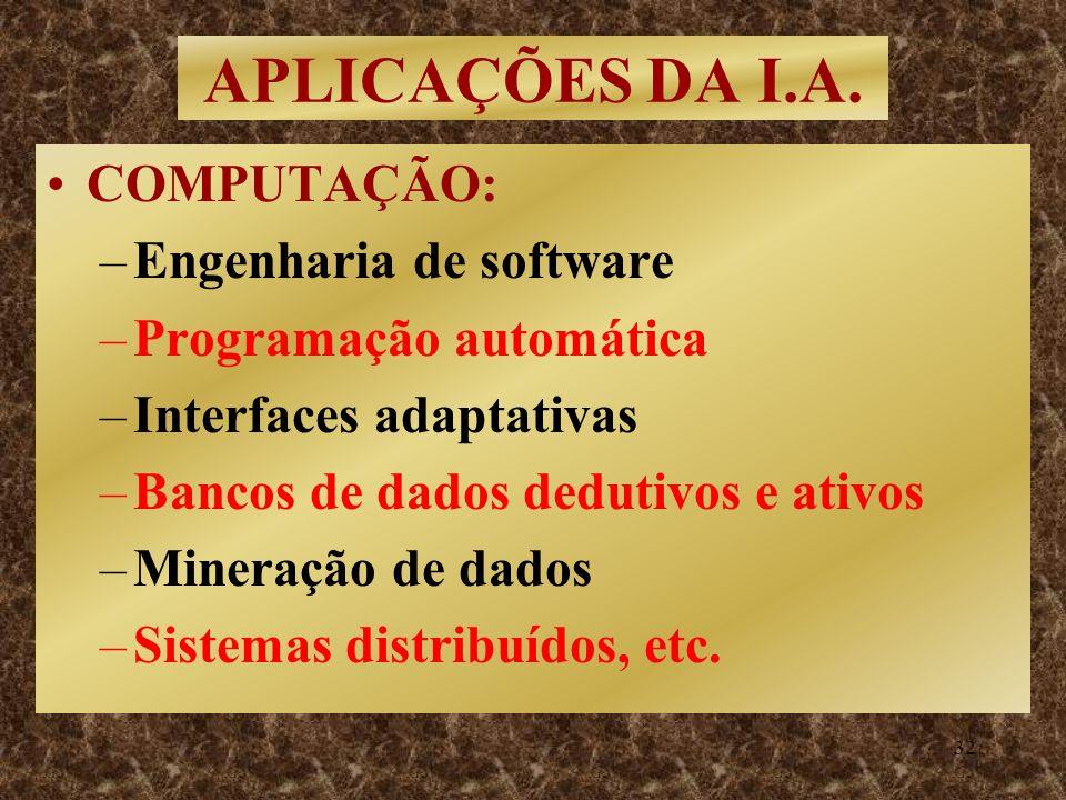 32 APLICAÇÕES DA I.A. COMPUTAÇÃO: –Engenharia de software –Programação automática –Interfaces adaptativas –Bancos de dados dedutivos e ativos –Mineraç