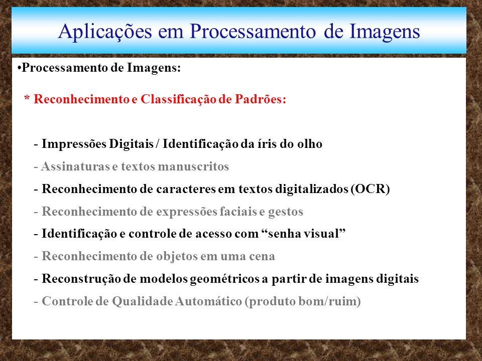 Aplicações em Processamento de Imagens Processamento de Imagens: * Reconhecimento e Classificação de Padrões: - Impressões Digitais / Identificação da íris do olho - Assinaturas e textos manuscritos - Reconhecimento de caracteres em textos digitalizados (OCR) - Reconhecimento de expressões faciais e gestos - Identificação e controle de acesso com senha visual - Reconhecimento de objetos em uma cena - Reconstrução de modelos geométricos a partir de imagens digitais - Controle de Qualidade Automático (produto bom/ruim)