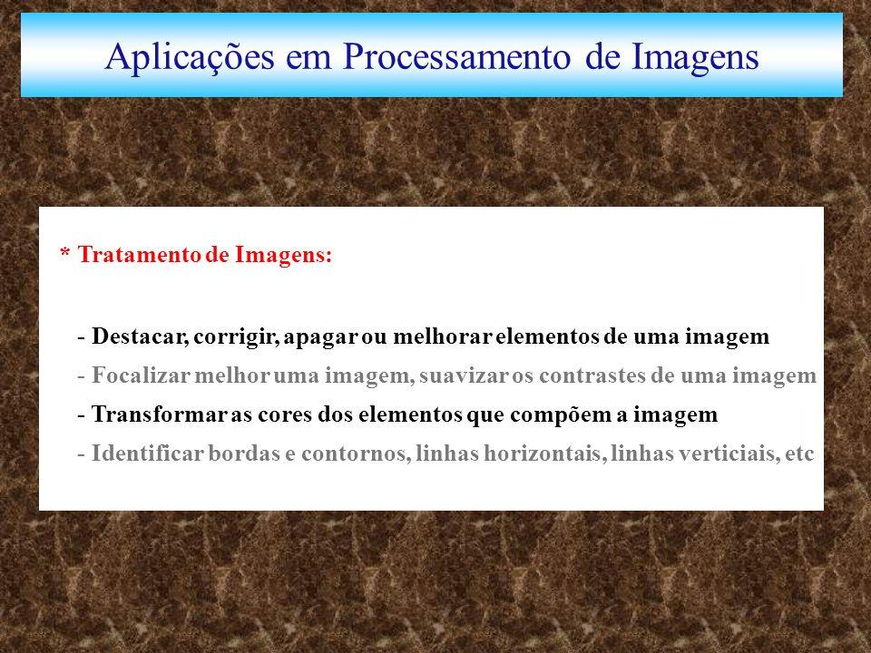 Aplicações em Processamento de Imagens * Tratamento de Imagens: - Destacar, corrigir, apagar ou melhorar elementos de uma imagem - Focalizar melhor uma imagem, suavizar os contrastes de uma imagem - Transformar as cores dos elementos que compõem a imagem - Identificar bordas e contornos, linhas horizontais, linhas verticiais, etc