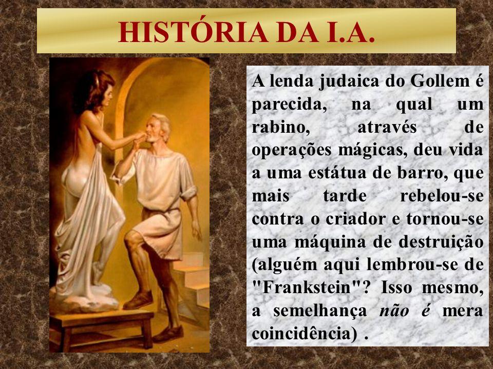 HISTÓRIA DA I.A. A lenda judaica do Gollem é parecida, na qual um rabino, através de operações mágicas, deu vida a uma estátua de barro, que mais tard