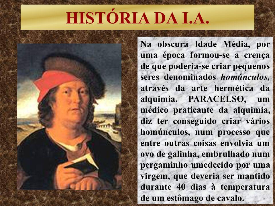 HISTÓRIA DA I.A. Na obscura Idade Média, por uma época formou-se a crença de que poderia-se criar pequenos seres denominados homúnculos, através da ar