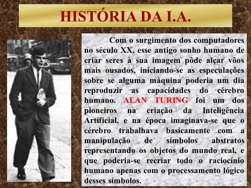 HISTÓRIA DA I.A. Com o surgimento dos computadores no século XX, esse antigo sonho humano de criar seres à sua imagem pôde alçar vôos mais ousados, in