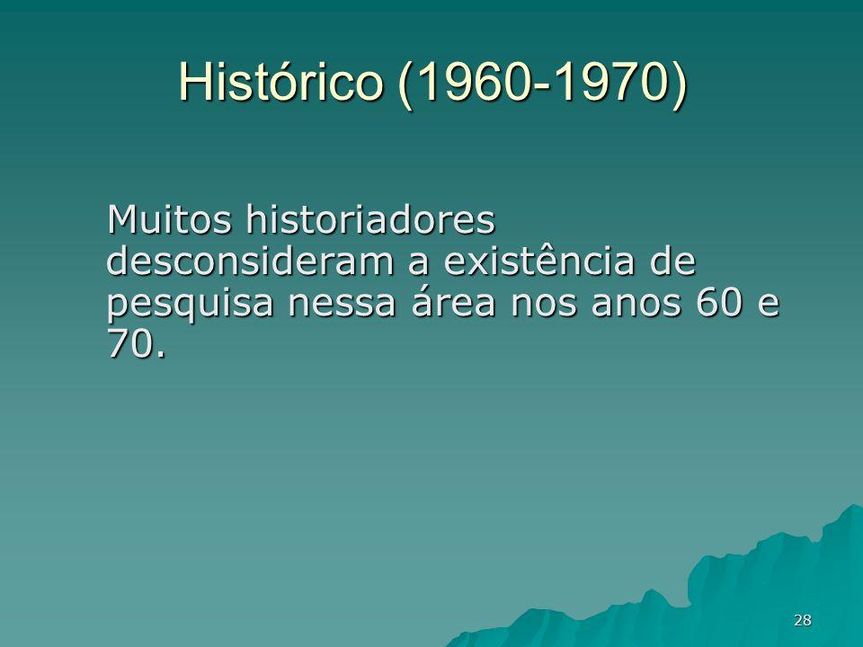 28 Histórico (1960-1970) Muitos historiadores desconsideram a existência de pesquisa nessa área nos anos 60 e 70.