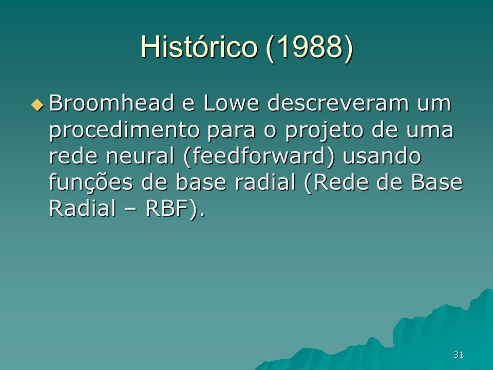 31 Histórico (1988) Broomhead e Lowe descreveram um procedimento para o projeto de uma rede neural (feedforward) usando funções de base radial (Rede d