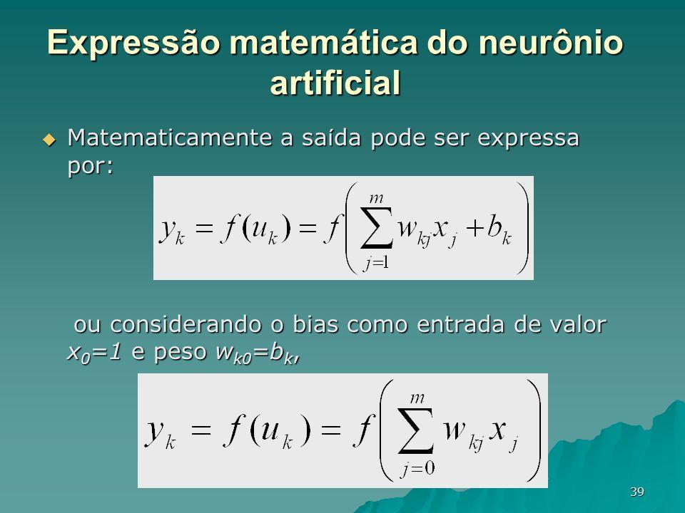 39 Expressão matemática do neurônio artificial Matematicamente a sa í da pode ser expressa por: Matematicamente a sa í da pode ser expressa por: ou co