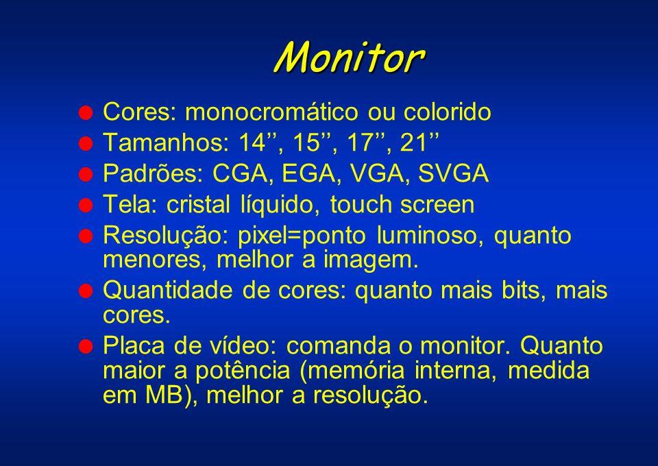 Monitor l Cores: monocromático ou colorido l Tamanhos: 14, 15, 17, 21 l Padrões: CGA, EGA, VGA, SVGA l Tela: cristal líquido, touch screen l Resolução
