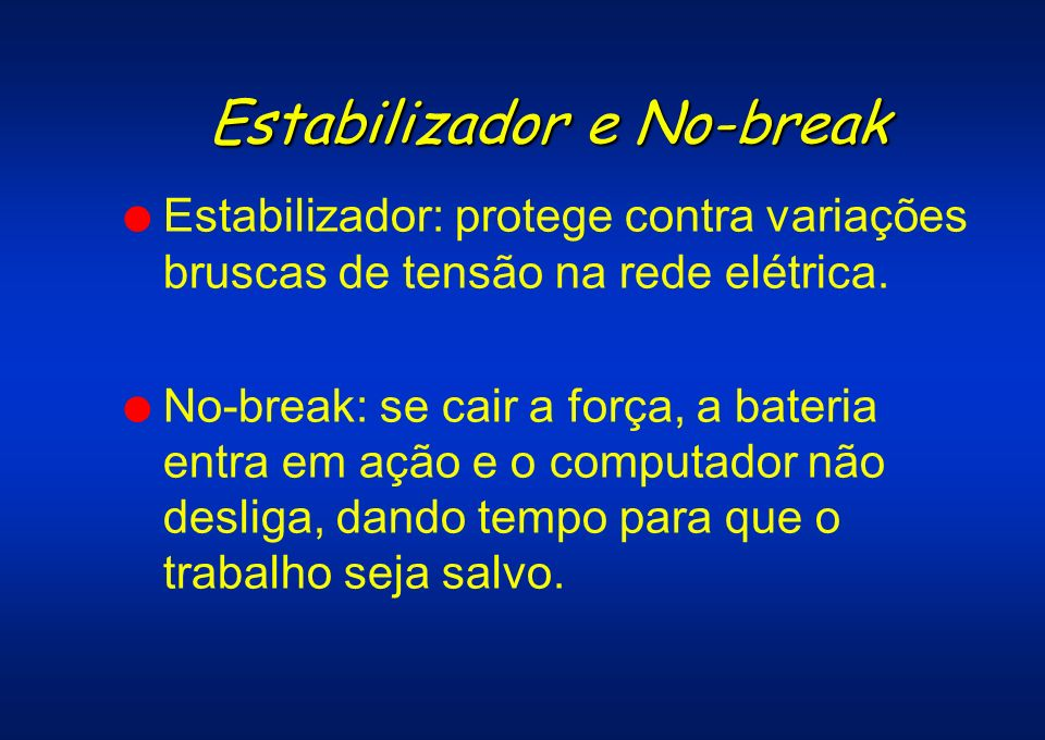 Estabilizador e No-break l Estabilizador: protege contra variações bruscas de tensão na rede elétrica. l No-break: se cair a força, a bateria entra em