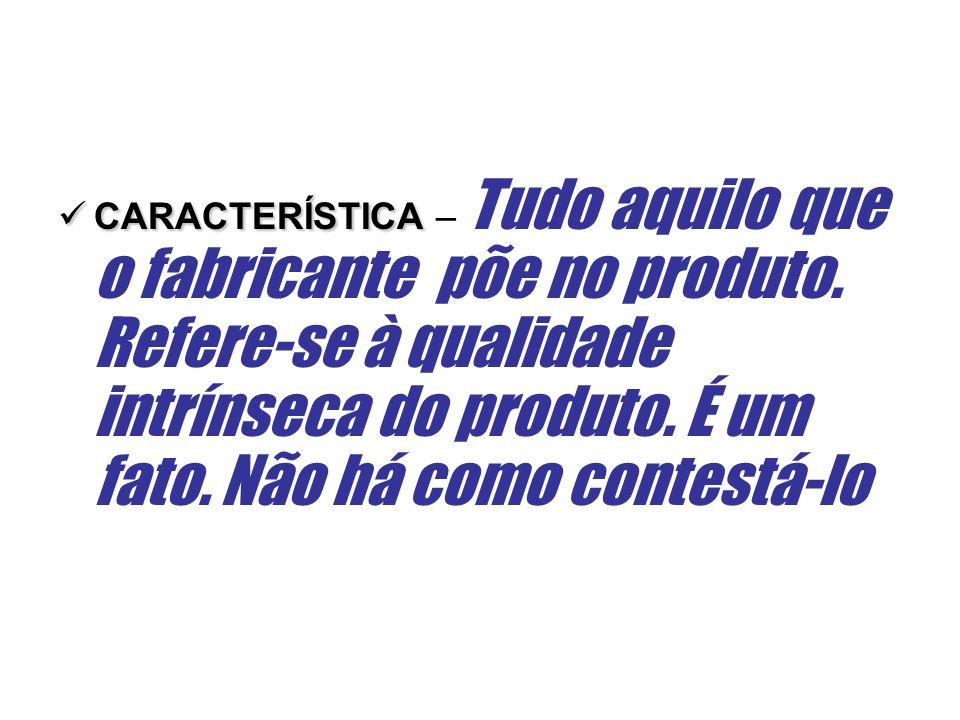 CARACTERÍSTICA CARACTERÍSTICA – Tudo aquilo que o fabricante põe no produto. Refere-se à qualidade intrínseca do produto. É um fato. Não há como conte