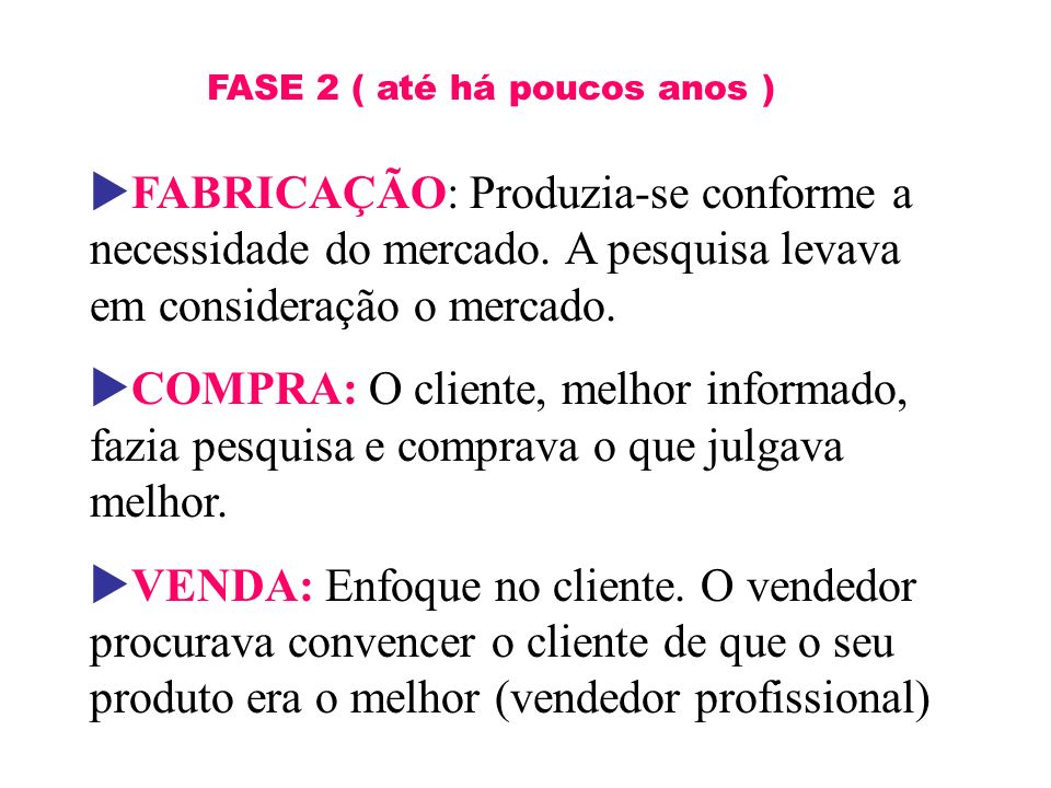 FASE 2 ( até há poucos anos ) FABRICAÇÃO: Produzia-se conforme a necessidade do mercado. A pesquisa levava em consideração o mercado. COMPRA: O client