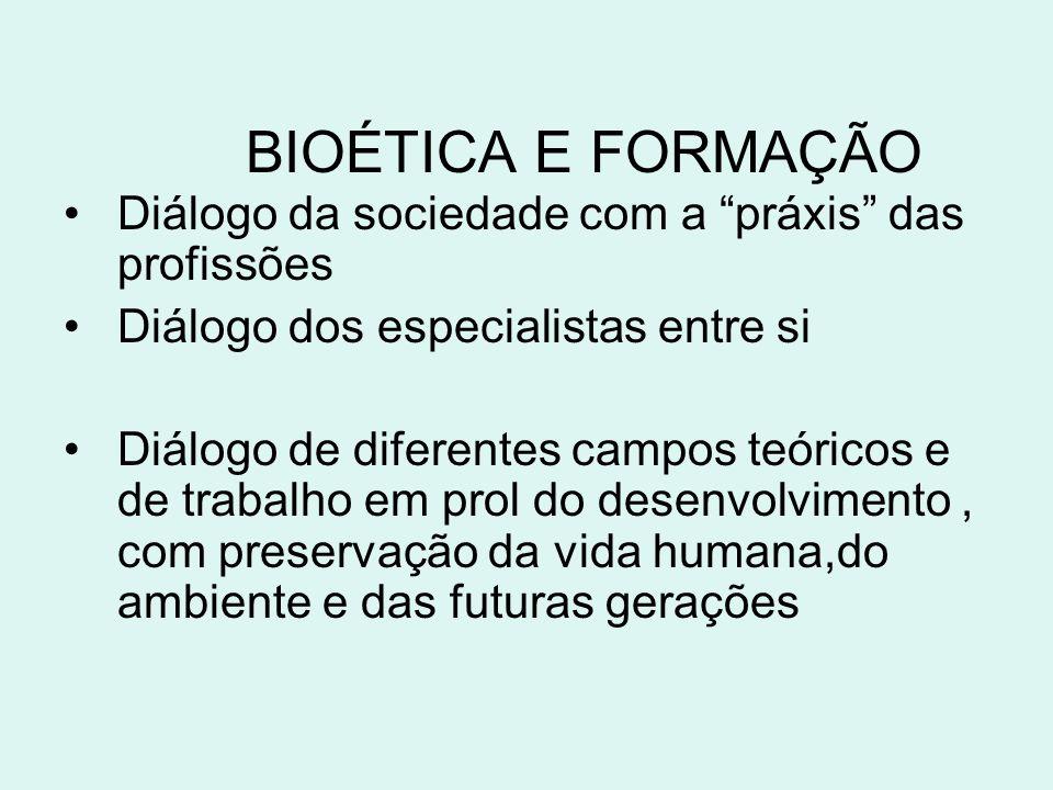 BIOÉTICA E FORMAÇÃO Diálogo da sociedade com a práxis das profissões Diálogo dos especialistas entre si Diálogo de diferentes campos teóricos e de tra