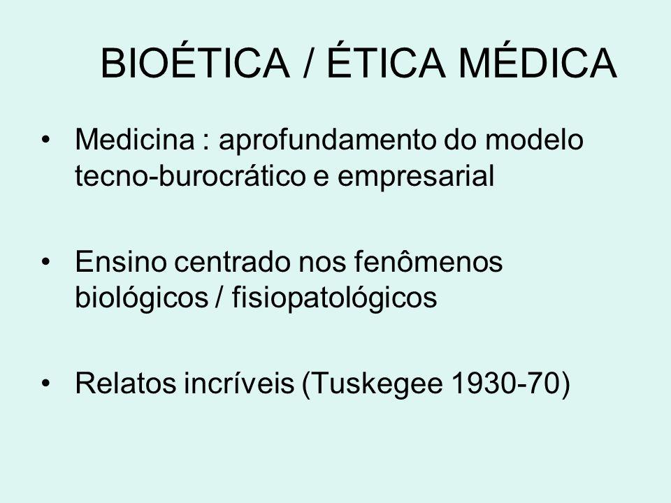 BIOÉTICA / ÉTICA MÉDICA Medicina : aprofundamento do modelo tecno-burocrático e empresarial Ensino centrado nos fenômenos biológicos / fisiopatológicos Relatos incríveis (Tuskegee 1930-70)