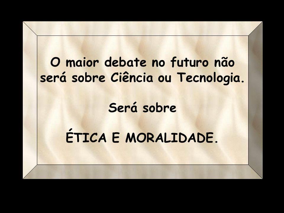 O maior debate no futuro não será sobre Ciência ou Tecnologia. Será sobre ÉTICA E MORALIDADE.
