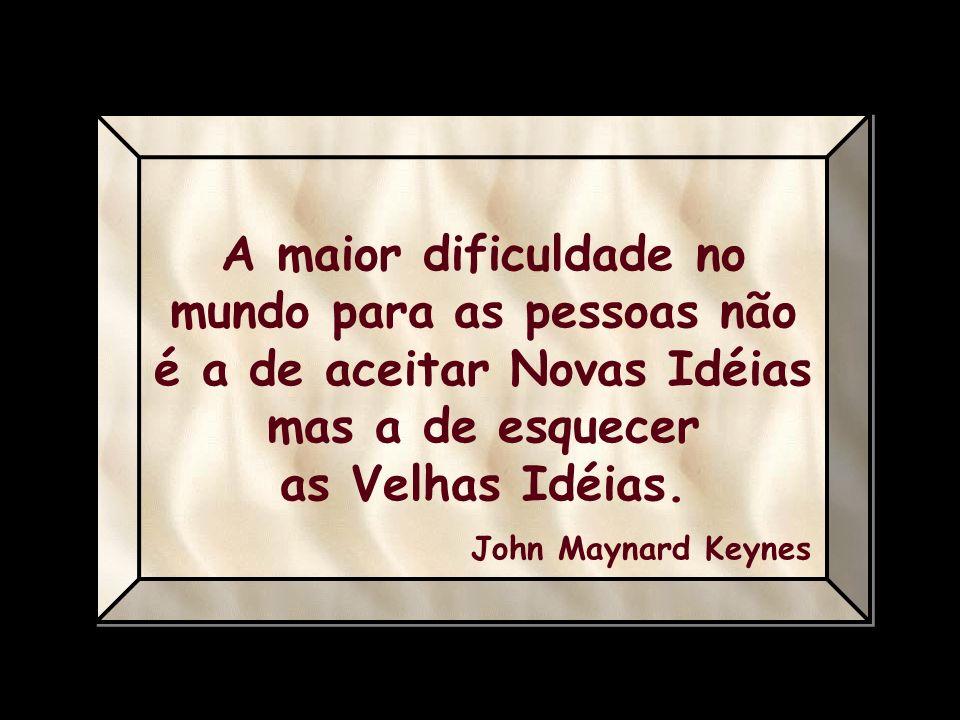 A maior dificuldade no mundo para as pessoas não é a de aceitar Novas Idéias mas a de esquecer as Velhas Idéias.