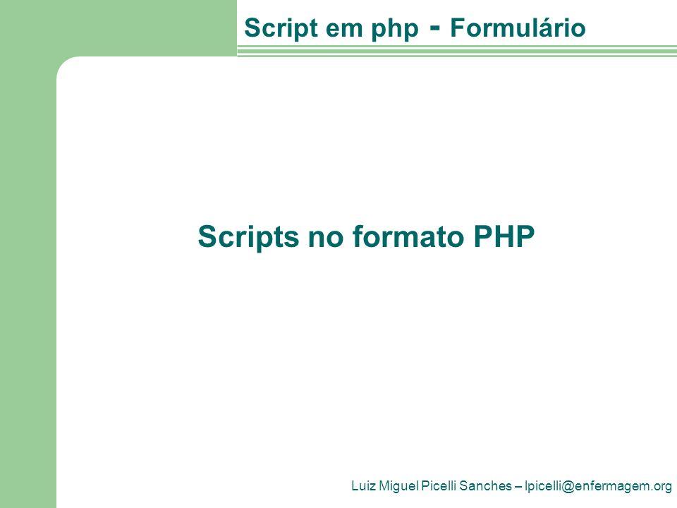 Luiz Miguel Picelli Sanches – lpicelli@enfermagem.org Script em php - Formulário Scripts no formato PHP