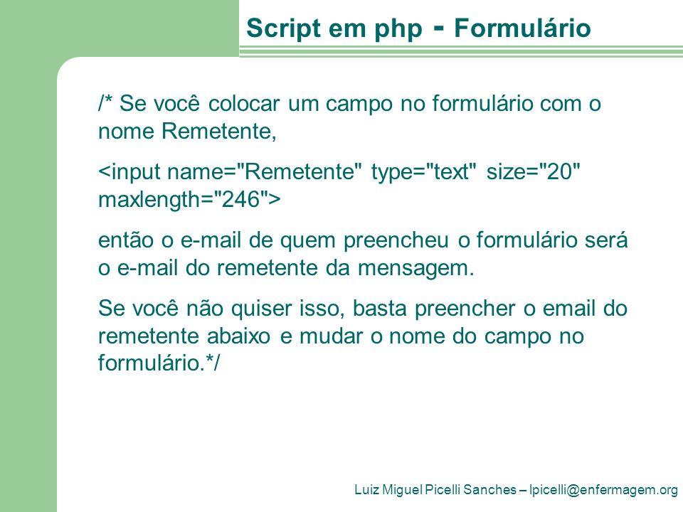 Luiz Miguel Picelli Sanches – lpicelli@enfermagem.org Script em php - Formulário if (!$Remetente) { $Remetente = Email@Remetente.com.br ; } $Cabecalho = Formulário para pesquisa on- line ; // Aqui vai o Cabeçalho da mensagem.