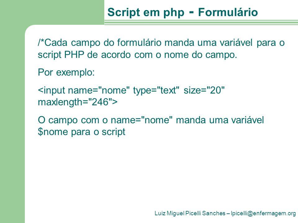 Luiz Miguel Picelli Sanches – lpicelli@enfermagem.org Script em php - Formulário /*Cada campo do formulário manda uma variável para o script PHP de ac