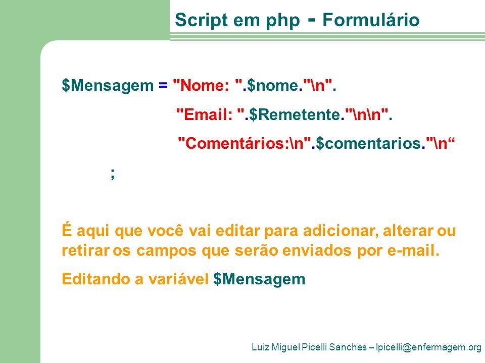 Luiz Miguel Picelli Sanches – lpicelli@enfermagem.org Script em php - Formulário if ($Cabecalho) { $Mensagem = $Cabecalho. \n\n .$Mensagem; } if ($Rodape) { $Mensagem.= \n\n .$Rodape; } mail( $EmailDestino , $Assunto , $Mensagem , From: $Remetente ); ?>