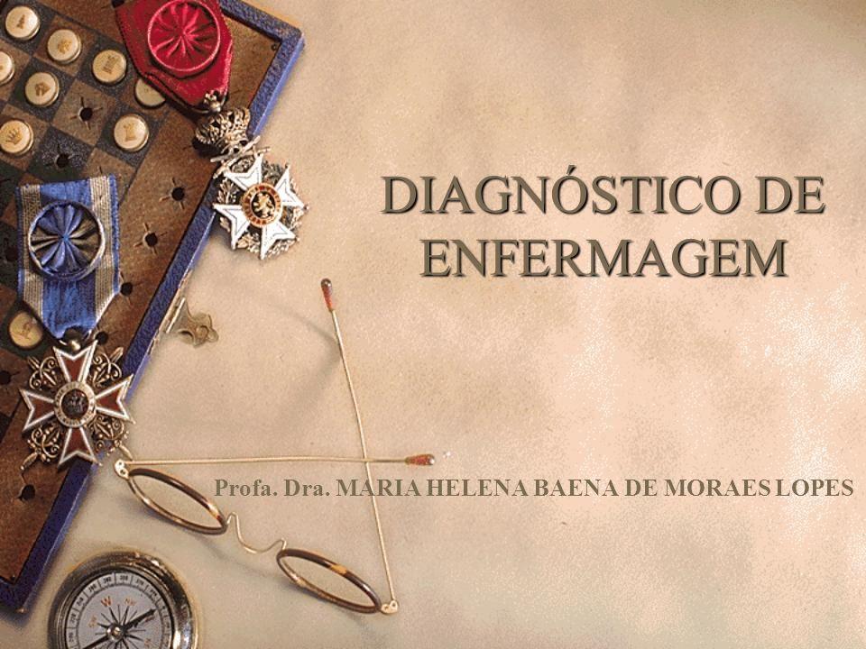 DIAGNÓSTICO DE ENFERMAGEM Profa. Dra. MARIA HELENA BAENA DE MORAES LOPES