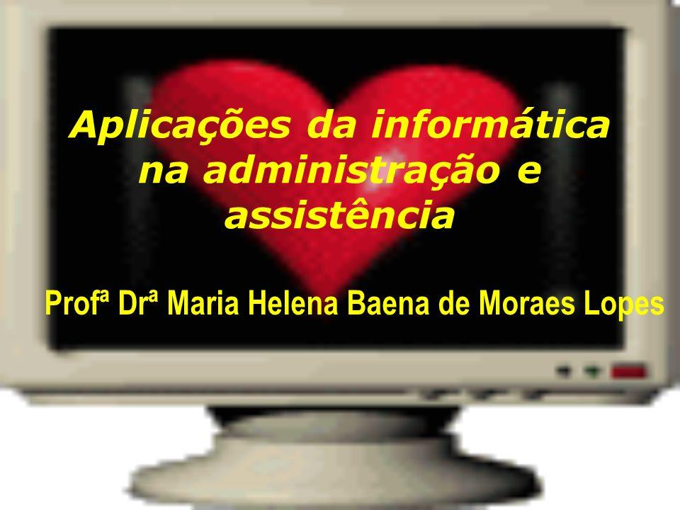 Aplicações da informática na administração e assistência Profª Drª Maria Helena Baena de Moraes Lopes