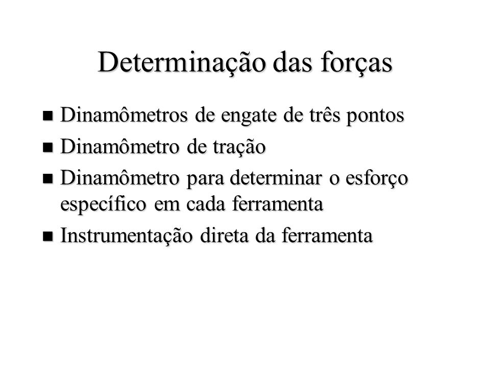 Determinação das forças n Dinamômetros de engate de três pontos n Dinamômetro de tração n Dinamômetro para determinar o esforço específico em cada ferramenta n Instrumentação direta da ferramenta