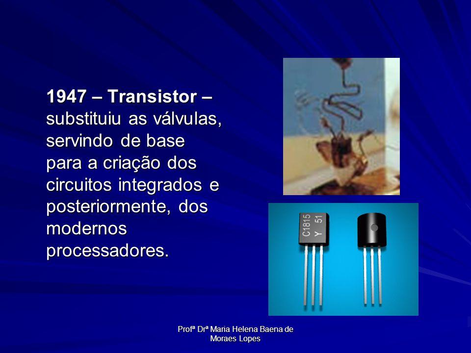 Profª Drª Maria Helena Baena de Moraes Lopes 1947 – Transistor – substituiu as válvulas, servindo de base para a criação dos circuitos integrados e po