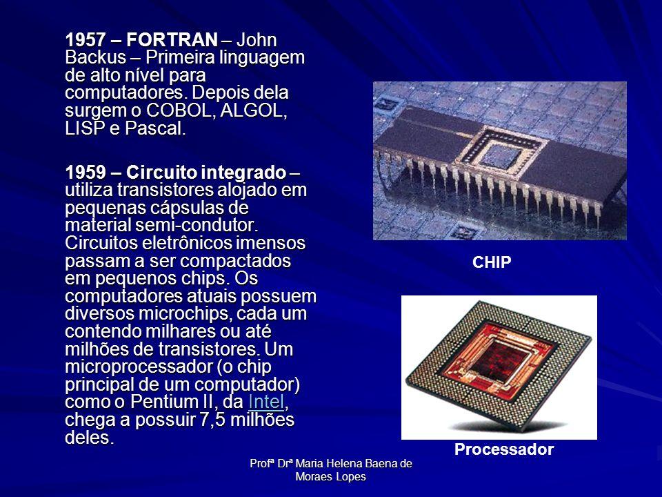 Profª Drª Maria Helena Baena de Moraes Lopes 1957 – FORTRAN – John Backus – Primeira linguagem de alto nível para computadores. Depois dela surgem o C