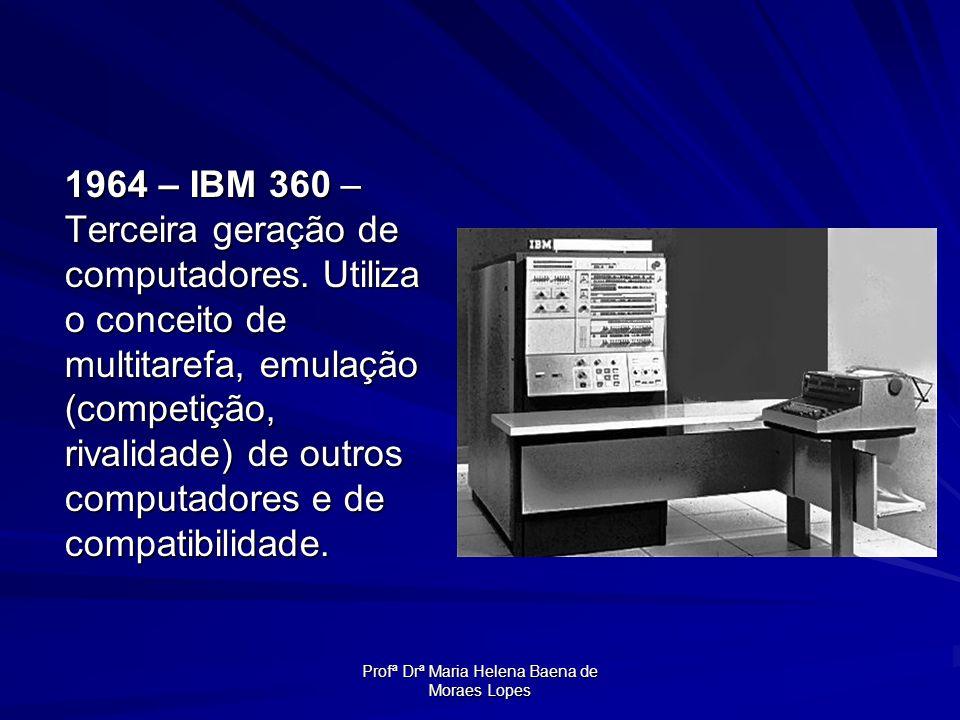 Profª Drª Maria Helena Baena de Moraes Lopes 1964 – IBM 360 – Terceira geração de computadores. Utiliza o conceito de multitarefa, emulação (competiçã