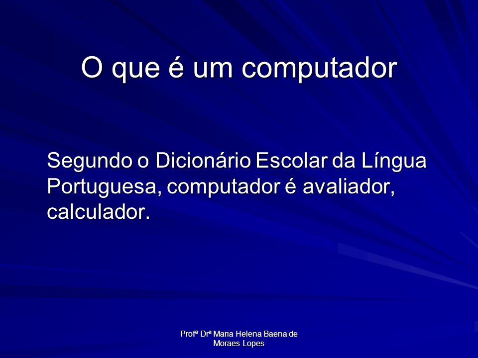 Profª Drª Maria Helena Baena de Moraes Lopes O que é um computador Segundo o Dicionário Escolar da Língua Portuguesa, computador é avaliador, calculad