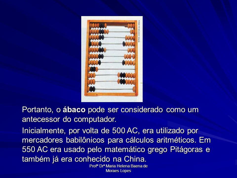 Profª Drª Maria Helena Baena de Moraes Lopes Portanto, o ábaco pode ser considerado como um antecessor do computador. Inicialmente, por volta de 500 A
