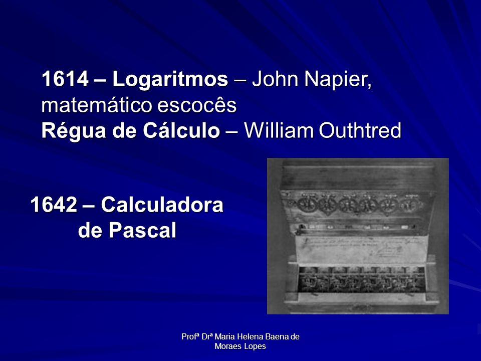 Profª Drª Maria Helena Baena de Moraes Lopes 1642 – Calculadora de Pascal 1614 – Logaritmos – John Napier, matemático escocês Régua de Cálculo – Willi