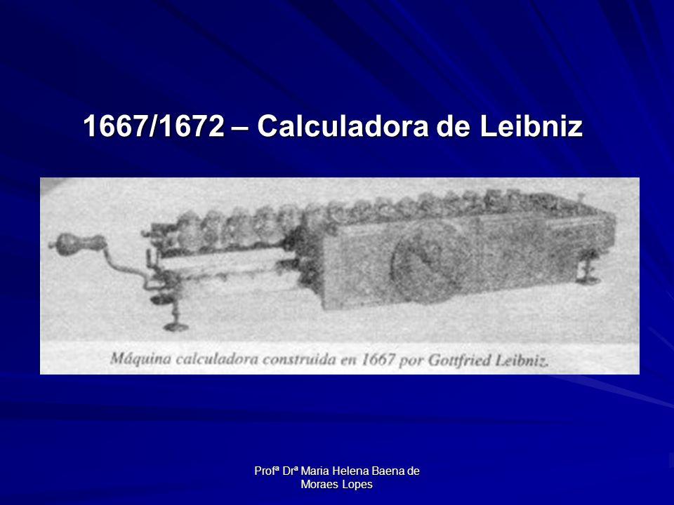 Profª Drª Maria Helena Baena de Moraes Lopes 1667/1672 – Calculadora de Leibniz 1667/1672 – Calculadora de Leibniz