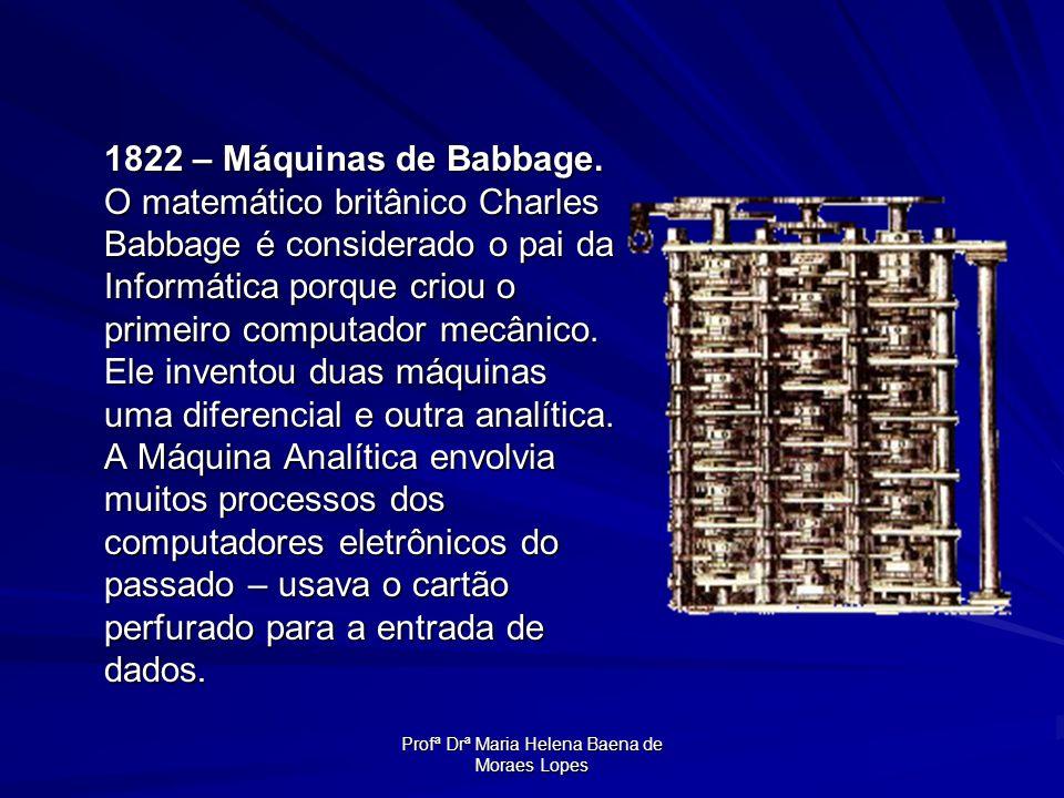 Profª Drª Maria Helena Baena de Moraes Lopes 1822 – Máquinas de Babbage. O matemático britânico Charles Babbage é considerado o pai da Informática por