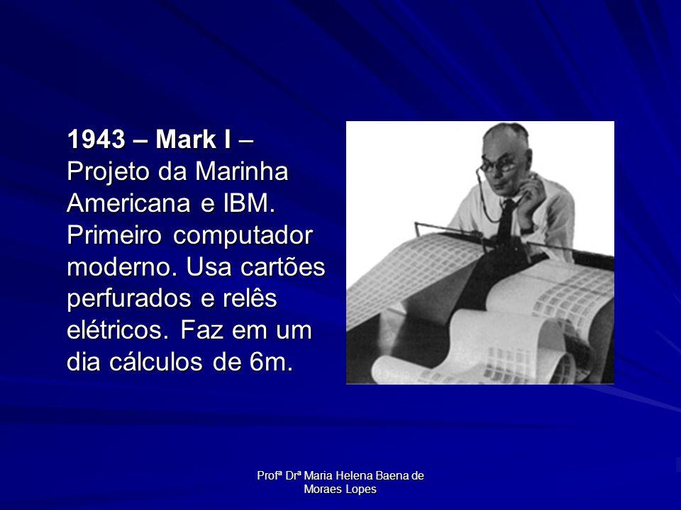 Profª Drª Maria Helena Baena de Moraes Lopes 1943 – Mark I – Projeto da Marinha Americana e IBM. Primeiro computador moderno. Usa cartões perfurados e
