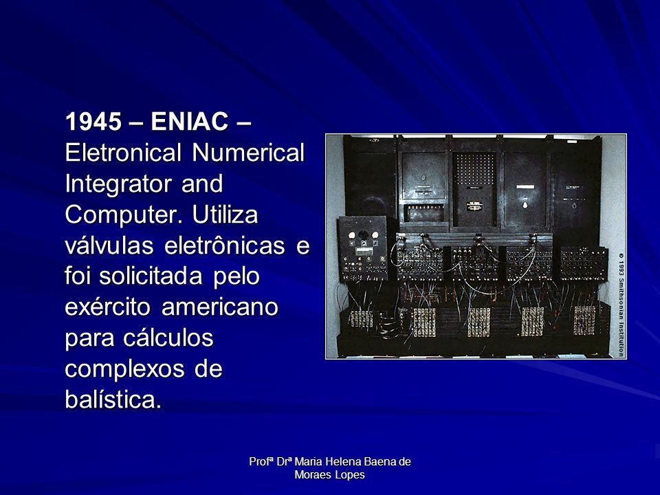 Profª Drª Maria Helena Baena de Moraes Lopes 1945 – ENIAC – Eletronical Numerical Integrator and Computer. Utiliza válvulas eletrônicas e foi solicita