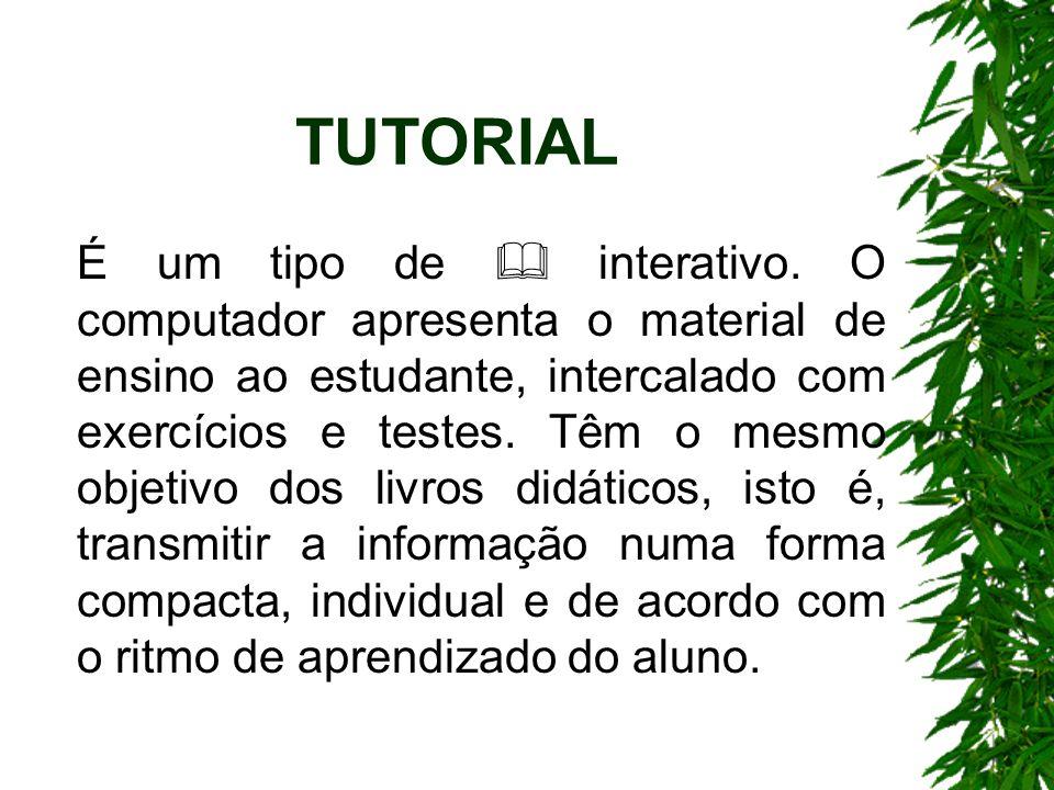TUTORIAL É um tipo de interativo. O computador apresenta o material de ensino ao estudante, intercalado com exercícios e testes. Têm o mesmo objetivo
