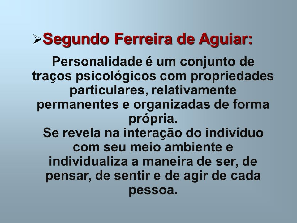 Segundo Ferreira de Aguiar: Segundo Ferreira de Aguiar: Personalidade é um conjunto de traços psicológicos com propriedades particulares, relativamente permanentes e organizadas de forma própria.