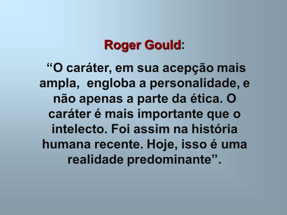 Roger Gould Roger Gould: O caráter, em sua acepção mais ampla, engloba a personalidade, e não apenas a parte da ética.