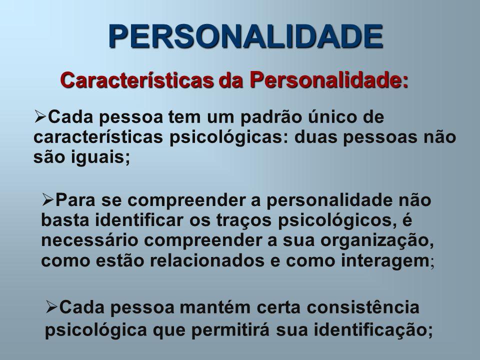 PERSONALIDADE Características da Personalidade : Cada pessoa tem um padrão único de características psicológicas: duas pessoas não são iguais; Para se compreender a personalidade não basta identificar os traços psicológicos, é necessário compreender a sua organização, como estão relacionados e como interagem ; Cada pessoa mantém certa consistência psicológica que permitirá sua identificação;