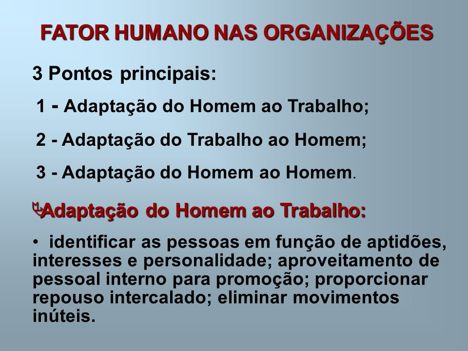 FATOR HUMANO NAS ORGANIZAÇÕES 3 Pontos principais: 1 - Adaptação do Homem ao Trabalho; 2 - Adaptação do Trabalho ao Homem; 3 - Adaptação do Homem ao Homem.