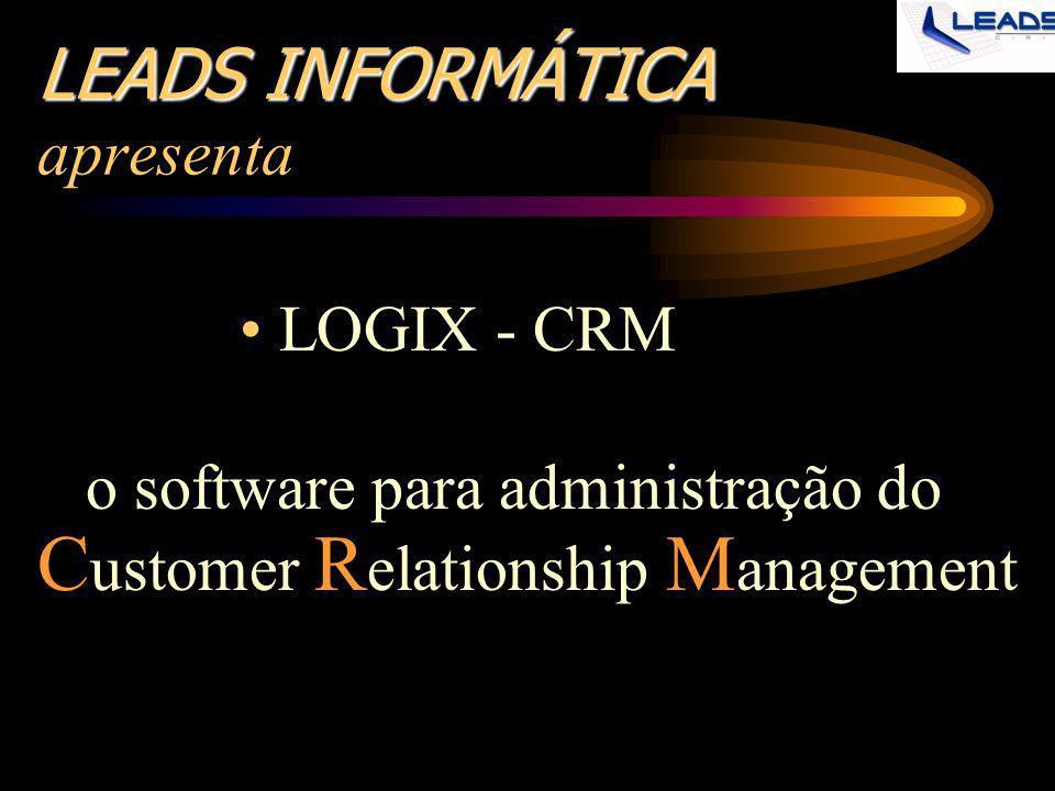 LEADS INFORMÁTICA LEADS INFORMÁTICA apresenta LOGIX - CRM o software para administração do C ustomer R elationship M anagement