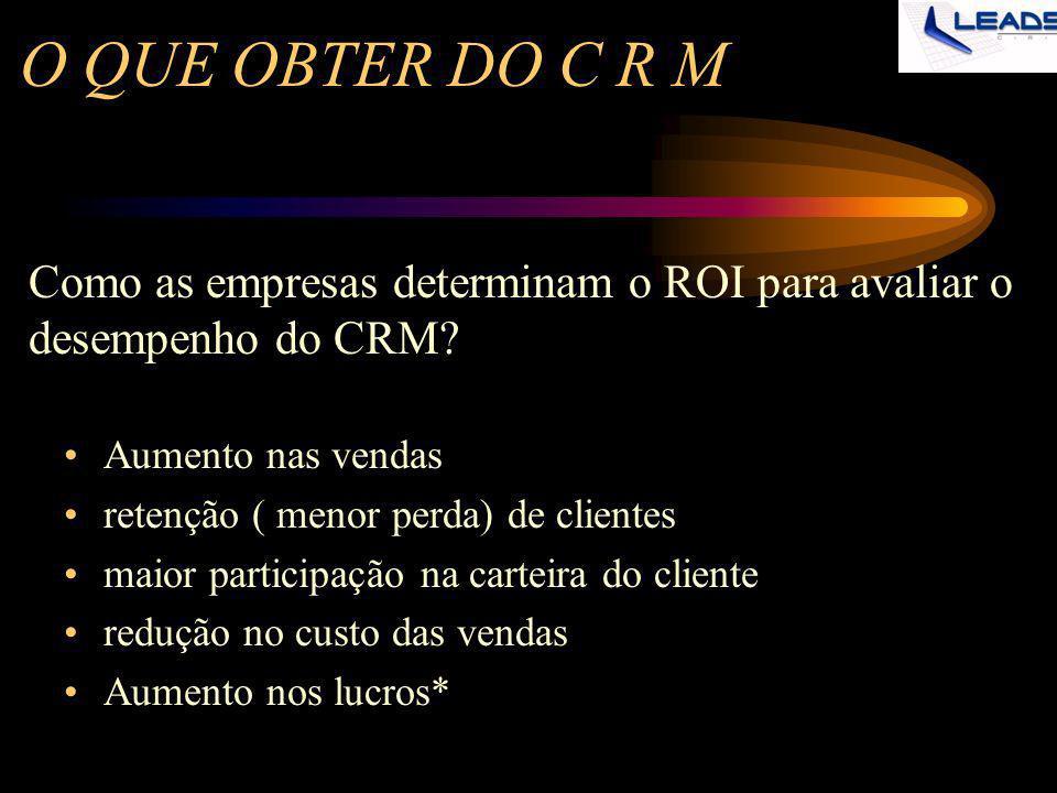 O QUE OBTER DO C R M Aumento nas vendas retenção ( menor perda) de clientes maior participação na carteira do cliente redução no custo das vendas Aume