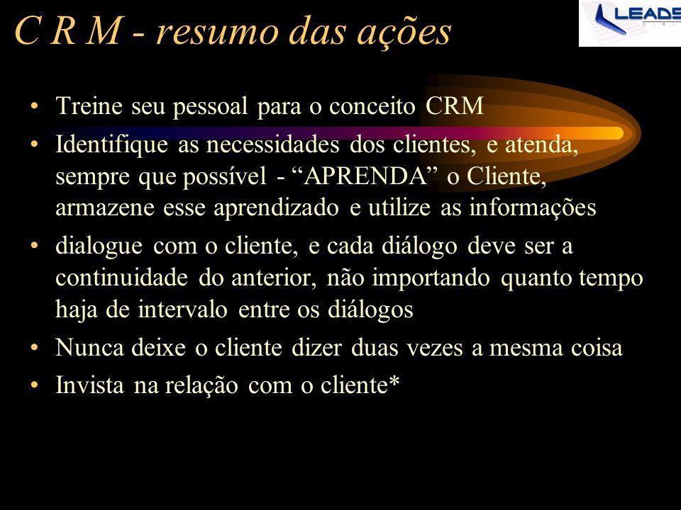 C R M - resumo das ações Treine seu pessoal para o conceito CRM Identifique as necessidades dos clientes, e atenda, sempre que possível - APRENDA o Cl
